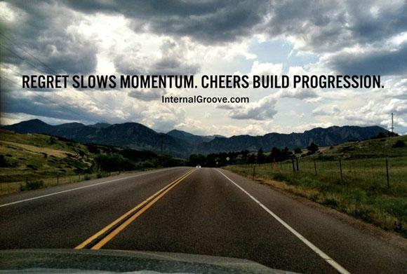 Regret slows momentum. Cheers build progression.