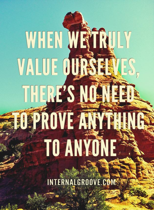 When we truly value ourselves, there is no need to prove anything to anyone