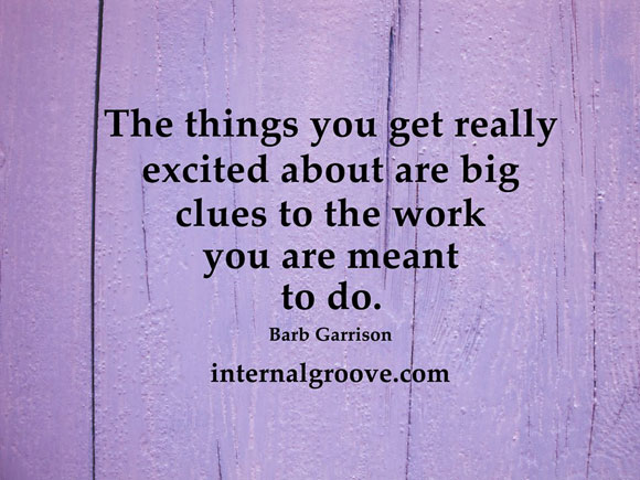The things you get really excited about are big clues to the work you are meant to do.