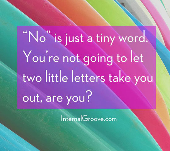 No is just a tiny word. You are not going to let two little leters tak you out are you?