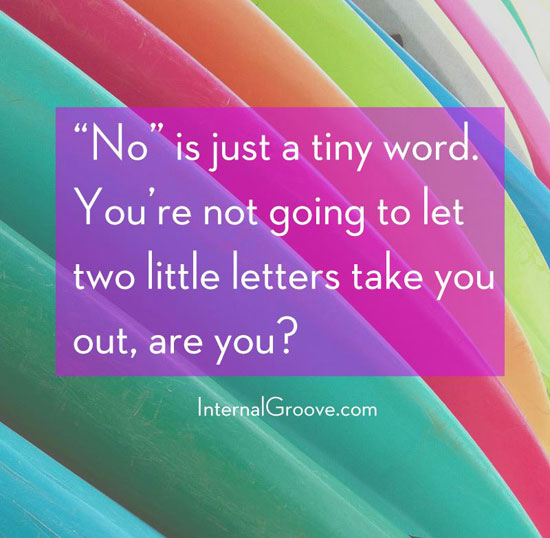 No is just a tiny word. You are not going to let two little letters take you out are you?