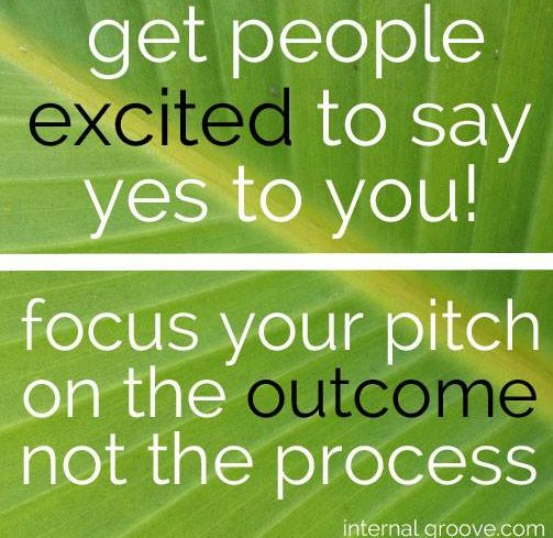 Get people excited to say yes to you. Focus your pitch on the outcome not the process.