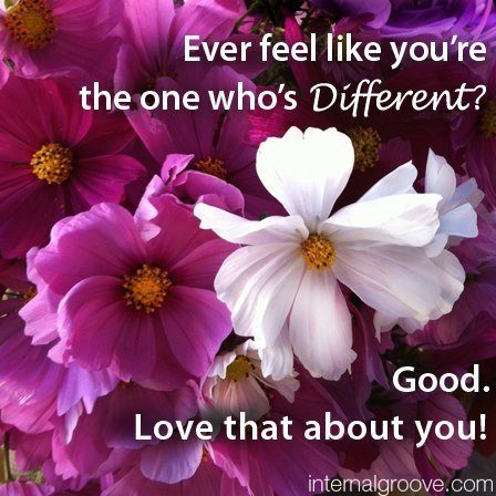 Ever feel like you are the one who is different? Good. Love that about you!