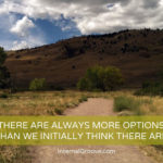 There Are Always More Options Than We Initially Think There Are