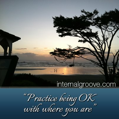Practice being OK with where you are