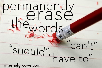Permanently Erase the Words Can't, Should, and Have To