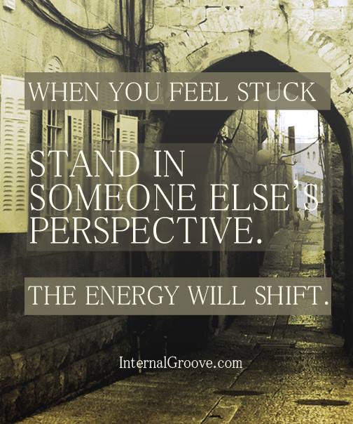 When you feel stuck, stand in someone else's perspective