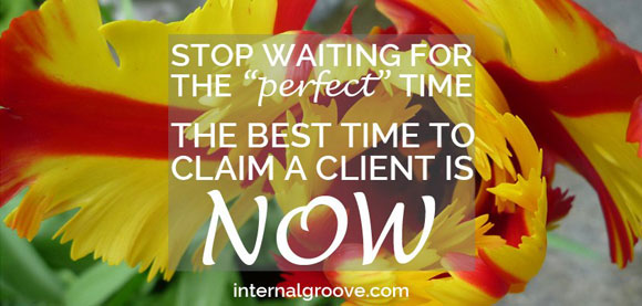 Stop waiting for the perfect time. The best time to claim a client is now