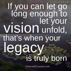 If you can let go long enough to let your vision unfold, that is when your legacy is truly born.