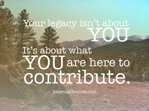 Your Legacy Isn't About You. It's About What You Are Here to Contribute.