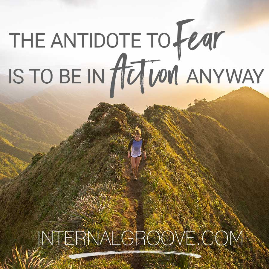 The antidote to fear is to be in action anyway