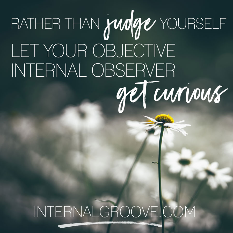 Rather than judge yourself, let your objective internal observer get curious.