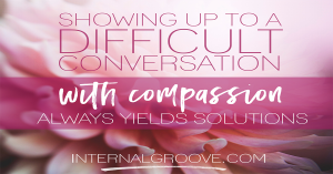 Showing up to a difficult conversation with compassion always yields solutions.