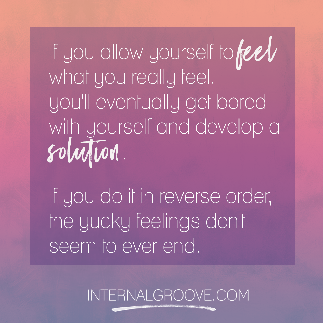 If you allow yourself to feel what you really feel, you will eventually get bored with yourself and develop a solution.