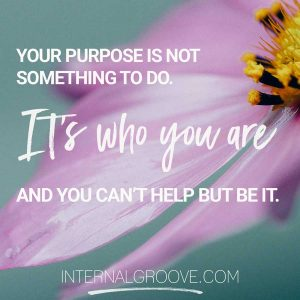 Your purpose is not something you do. It's who you are and you can't help but be it.
