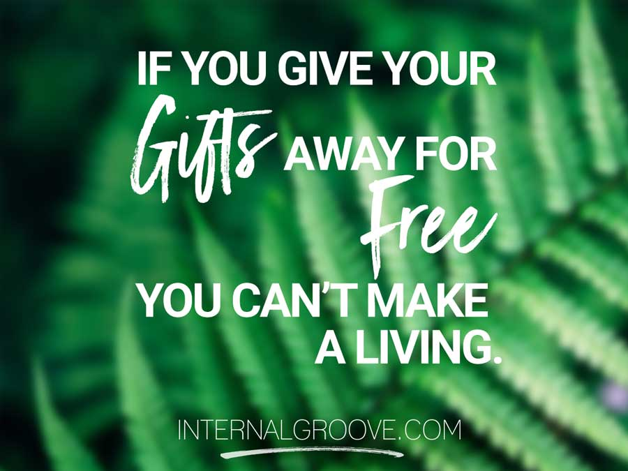 If you give your gifts away for free, you cannot make a living