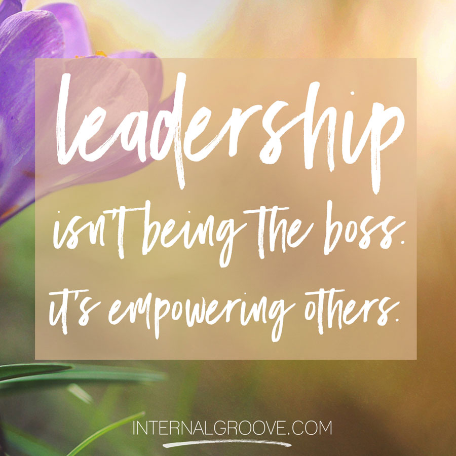 Leadership isn't being the boss. It's empowering others.