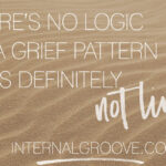 There is No Logic to a Grief Pattern