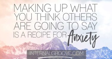 Making up what you think others are going to say is a recipe for anxiety
