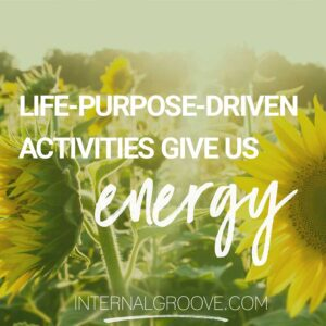 Life Purpose Driven Activities Give Us Energy