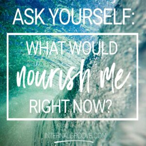 Ask yourself, what would nourish me right now?