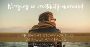Worrying is creativity overused, like short story writing without any facts.