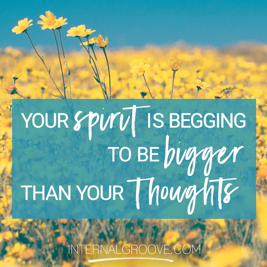 Your Spirit is Begging to Be Bigger Than Your Thoughts