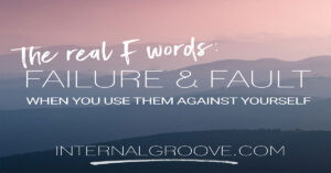 The Real F Words: Failure and Fault when you use them against yourself