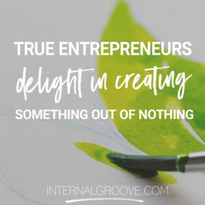 True entrepreneurs delight in creating something out of nothing